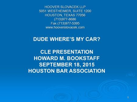 1 HOOVER SLOVACEK LLP 5051 WESTHEIMER, SUITE 1200 HOUSTON, TEXAS 77056 (713)977-8686 Fax (713)977-5395 www.hooverslovacek.com DUDE WHERE'S MY CAR? CLE.