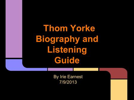 Thom Yorke Biography and Listening Guide By Irie Earnest 7/9/2013.