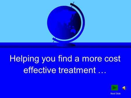 Helping you find a more cost effective treatment … Next Slide.