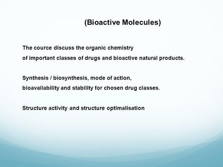 (Bioactive Molecules) The cource discuss the organic chemistry of important classes of drugs and bioactive natural products. Synthesis / biosynthesis,