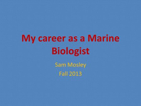 My career as a Marine Biologist Sam Mosley Fall 2013.