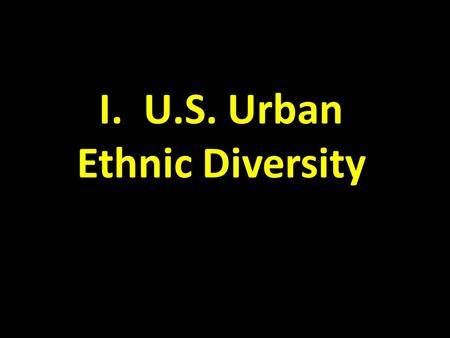 I. U.S. Urban Ethnic Diversity. A. Distribution of Ethnicities 1. In the U.S.: – clustering of ethnicities – African-American migration patterns 2.Ethnicity.