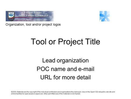 Tool or Project Title Lead organization POC name and e-mail URL for more detail Organization, tool and/or project logos ©2009, Materials are the copyright.