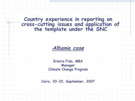 Country experience in reporting on cross-cutting issues and application of the template under the SNC Albania case Ermira Fida, MBA Manager Climate Change.