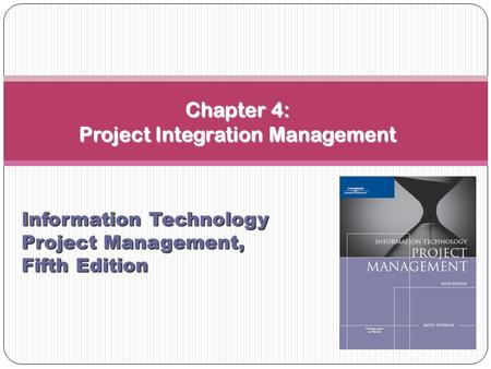 Chapter 4: Project Integration Management Information Technology Project Management, Fifth Edition.