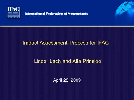 International Federation of Accountants April 28, 2009 Impact Assessment Process for IFAC Linda Lach and Alta Prinsloo.