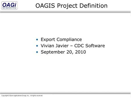 Copyright © Open Applications Group, Inc. All rights reserved OAGIS Project Definition Export Compliance Vivian Javier – CDC Software September 20, 2010.