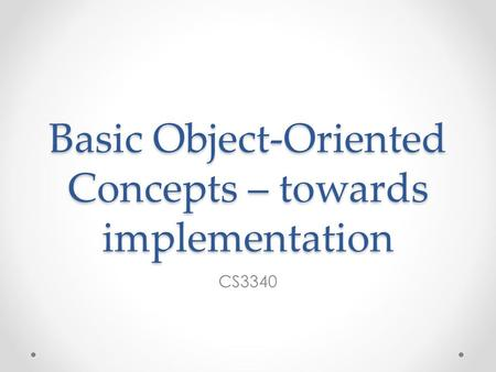 Basic Object-Oriented Concepts – towards implementation CS3340.