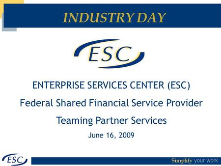 Simplify your work INDUSTRY DAY ENTERPRISE SERVICES CENTER (ESC) Federal Shared Financial Service Provider Teaming Partner Services June 16, 2009.