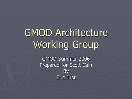 GMOD Architecture Working Group GMOD Summer 2006 Prepared for Scott Cain By Eric Just.