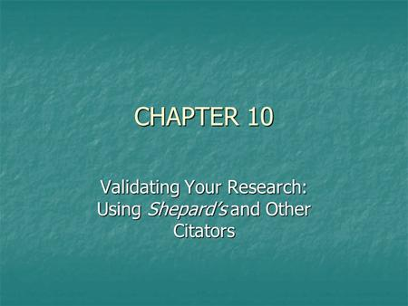 CHAPTER 10 Validating Your Research: Using Shepard's and Other Citators.