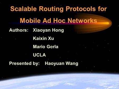 Scalable Routing Protocols for Mobile Ad Hoc Networks Authors: Xiaoyan Hong Kaixin Xu Mario Gerla UCLA Presented by: Haoyuan Wang.