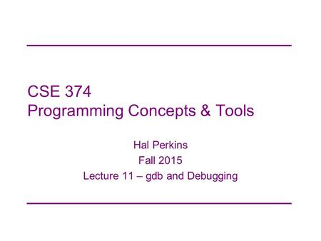 CSE 374 Programming Concepts & Tools Hal Perkins Fall 2015 Lecture 11 – gdb and Debugging.