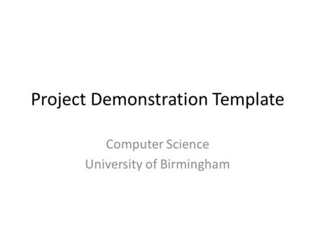 Project Demonstration Template Computer Science University of Birmingham.