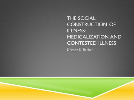 THE SOCIAL CONSTRUCTION OF ILLNESS: MEDICALIZATION AND CONTESTED ILLNESS Kristen K. Barker.