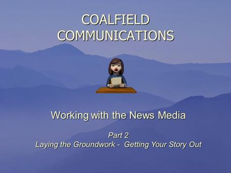 COALFIELD COMMUNICATIONS Working with the News Media Part 2 Laying the Groundwork - Getting Your Story Out.