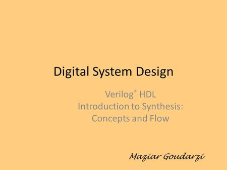 Digital System Design Verilog ® HDL Introduction to Synthesis: Concepts and Flow Maziar Goudarzi.