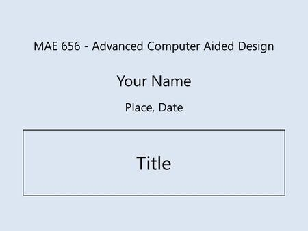 MAE 656 - Advanced Computer Aided Design Your Name Title Place, Date.