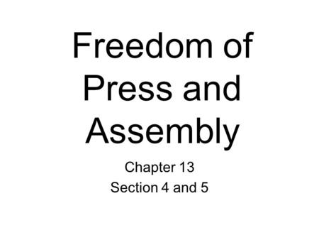 Freedom of Press and Assembly Chapter 13 Section 4 and 5.