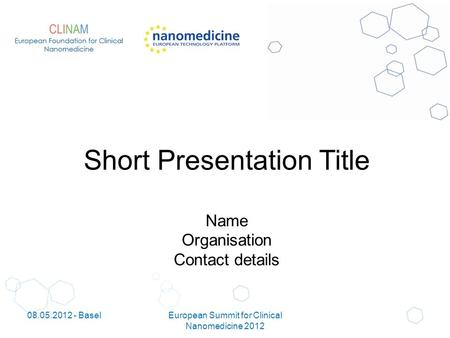 Short Presentation Title Name Organisation Contact details 08.05.2012 - BaselEuropean Summit for Clinical Nanomedicine 2012.