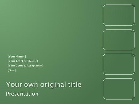 Your own original title Presentation [Your Names] [Your Teacher's Name] [Your Course/Assignment] [Date]