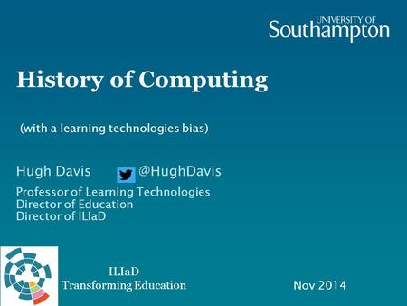 ILIaD Transforming Education History of Computing Nov 2014 Hugh Professor of Learning Technologies Director of Education Director of ILIaD.