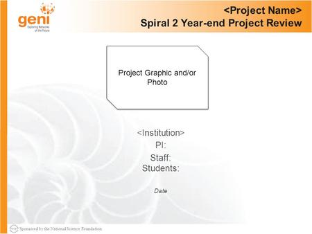 Sponsored by the National Science Foundation Spiral 2 Year-end Project Review PI: Staff: Students: Date Project Graphic and/or Photo.
