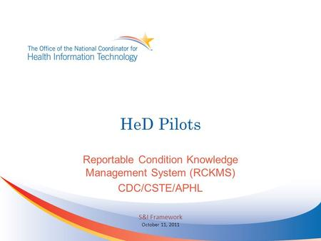 HeD Pilots Reportable Condition Knowledge Management System (RCKMS) CDC/CSTE/APHL S&I Framework October 11, 2011.