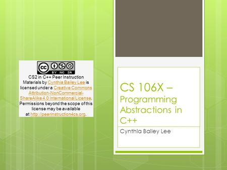 CS 106X – Programming Abstractions in C++ Cynthia Bailey Lee CS2 in C++ Peer Instruction Materials by Cynthia Bailey Lee is licensed under a Creative Commons.