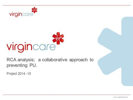 Www.virgincare.co.uk RCA analysis; a collaborative approach to preventing PU. Project 2014 -15.