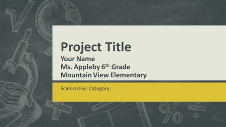 Project Title Your Name Ms. Appleby 6 th Grade Mountain View Elementary Science Fair Category: