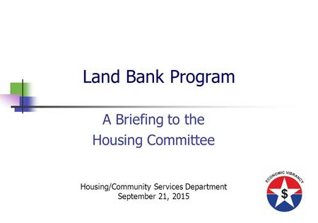 Land Bank Program A Briefing to the Housing Committee Housing/Community Services Department September 21, 2015.