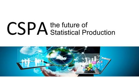 The future of Statistical Production CSPA. 50 task team members 7 task teams CSPA 2015 project.