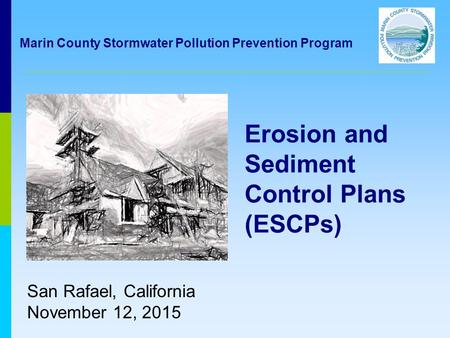 Erosion and Sediment Control Plans (ESCPs) San Rafael, California November 12, 2015 Marin County Stormwater Pollution Prevention Program.