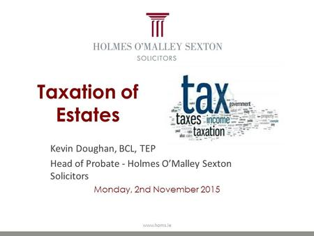 Taxation of Estates Kevin Doughan, BCL, TEP Head of Probate - Holmes O'Malley Sexton Solicitors Monday, 2nd November 2015 www.homs.ie.