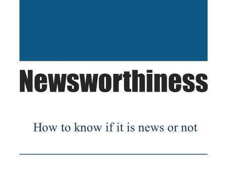 Newsworthiness How to know if it is news or not. Newsworthiness Determining if an idea for a story is newsworthy or not can sometimes be a challenging.