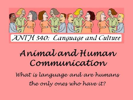 Animal and Human Communication What is language and are humans the only ones who have it?