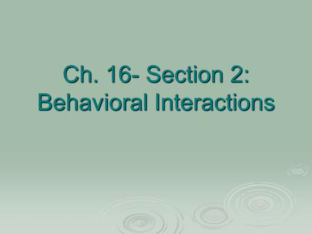 Ch. 16- Section 2: Behavioral Interactions. Social behaviors are interactions among organisms of the same species.