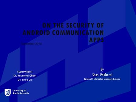 ON THE SECURITY OF ANDROID COMMUNICATION APPS September 2015 By Shasi Pokharel Bachelor Of Information Technology (Honours) Supervisors: Dr. Raymond Choo,