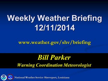 Weekly Weather Briefing 12/11/2014 www.weather.gov/shv/briefing Bill Parker Warning Coordination Meteorologist National Weather Service Shreveport, Louisiana.