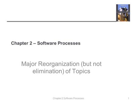 Chapter 2 Software Processes Chapter 2 – Software Processes Major Reorganization (but not elimination) of Topics 1.