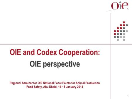 1 OIE and Codex Cooperation: OIE perspective Regional Seminar for OIE National Focal Points for Animal Production Food Safety, Abu Dhabi, 14-16 January.