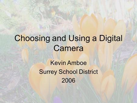 Choosing and Using a Digital Camera Kevin Amboe Surrey School District 2006.