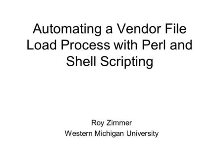 Automating a Vendor File Load Process with Perl and Shell Scripting Roy Zimmer Western Michigan University.