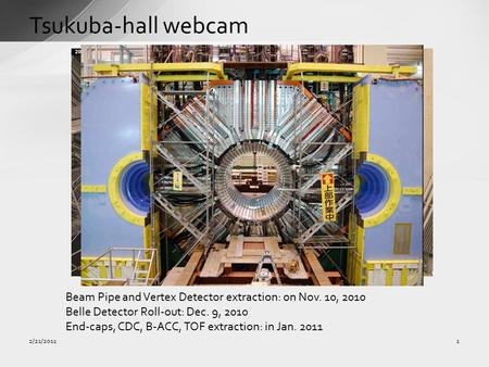 Tsukuba-hall webcam 1 Beam Pipe and Vertex Detector extraction: on Nov. 10, 2010 Belle Detector Roll-out: Dec. 9, 2010 End-caps, CDC, B-ACC, TOF extraction: