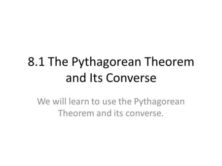 8.1 The Pythagorean Theorem and Its Converse We will learn to use the Pythagorean Theorem and its converse.