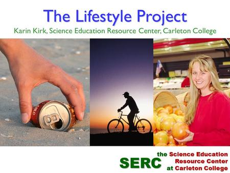 The Lifestyle Project The Lifestyle Project Karin Kirk, Science Education Resource Center, Carleton College SERC the Science Education Resource Center.
