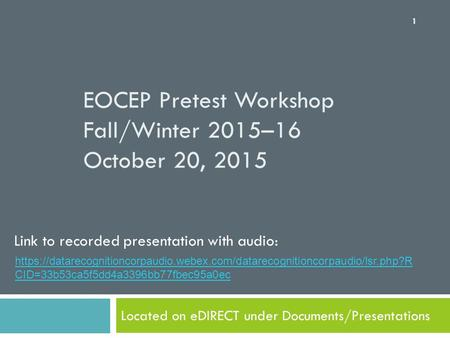 EOCEP Pretest Workshop Fall/Winter 2015–16 October 20, 2015 Located on eDIRECT under Documents/Presentations 1 Link to recorded presentation with audio: