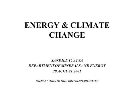 ENERGY & CLIMATE CHANGE SANDILE TYATYA DEPARTMENT OF MINERALS AND ENERGY 28 AUGUST 2001 PRESENTATION TO THE PORTFOLIO COMMITTEE.