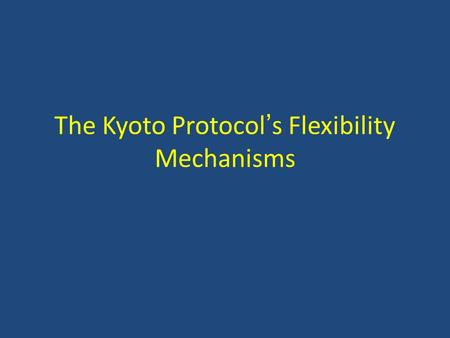 The Kyoto Protocol's Flexibility Mechanisms. Major Issues in Implementing Flex Mechs Supplementarity Additionality – Baselines – Additionality – Leakage.